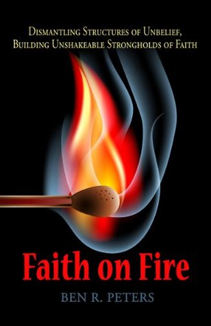 Faith on Fire: Dismantling Structures of Unbelief, Building Unshakeable Strongholds of Faith Ben R. Peters