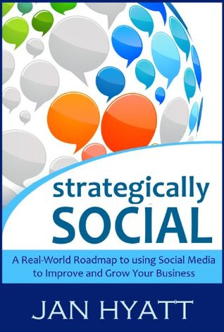 Strategically Social - A Real-World Roadmap to using Social Media to Improve and Grow Your Business Jan Hyatt