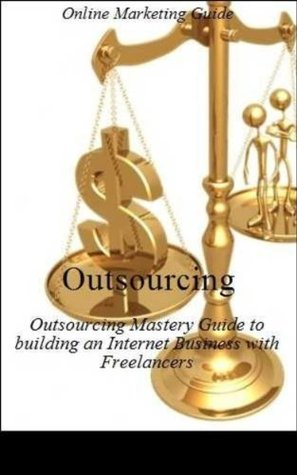 Outsourcing: The Ultimate Outsourcing Mastery Guide to building an Internet Business with Freelancers - Business Development - Business Communication - Business for Dummies - Marketing Method  by  Anthony Beckham