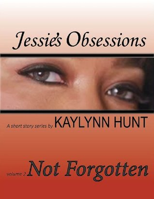 Not Forgotten (Jessies Obsessions, #2)  by  Kaylynn Hunt
