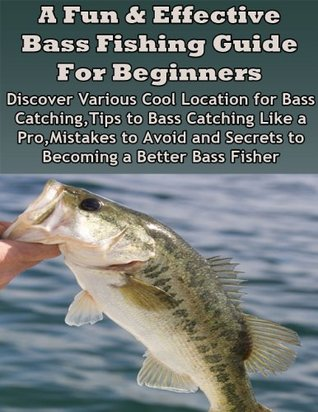 A Fun & Effective Bass Fishing Guide For Beginners: Discover various cool location for bass catching, tips to bass catching like a pro, mistakes to avoid and secrets to becoming a better bass fisher  by  Mark T. Lindo