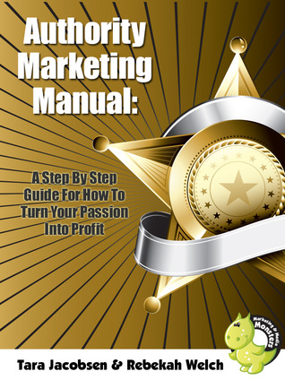 Authority Marketing Manual: A Step By Step Guide For How To Turn Your Passion Into Profit Rebekah Welch