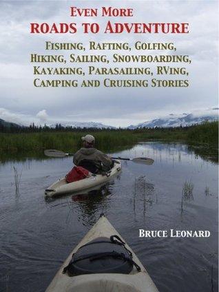 Even More Roads to Adventure: Fishing, Rafting, Golfing, Hiking, Sailing, Snowboarding, Kayaking, Parasailing, RVing, Camping and Cruising Stories  by  Bruce Leonard