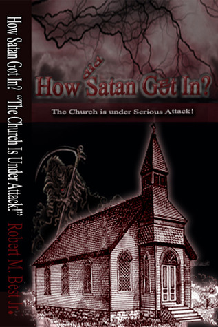 How Satan Got In: The Church Is Under Serious Attack!  by  Robert M. Best Jr.