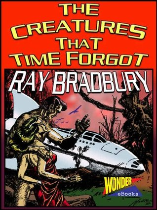 The Creatures That Time Forgot  by Ray Bradbury />