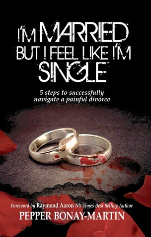 Im Married but I Feel Like Im Single: 5 Steps to Successfully Navigating a Painful Divorce Pepper Bonay-Martin
