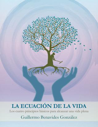 La Ecuación de la vida: Los Cuatro principios basicos para alcanzar una vida plena Guillermo Benavides