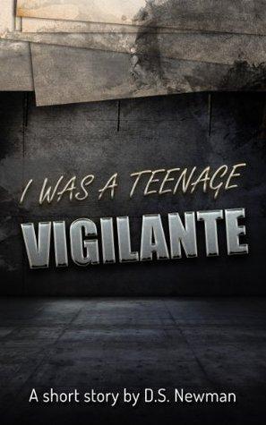 I was a Teenage Vigilante  by  D.S. Newman