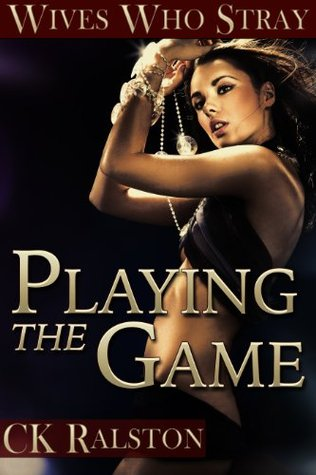 Wives Who Stray: Playing The Game  by  C.K. Ralston