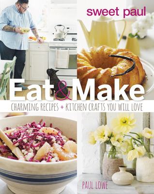Sweet Paul Eat and Make: Charming Recipes and Kitchen Crafts You Will Love - Paul Lowe