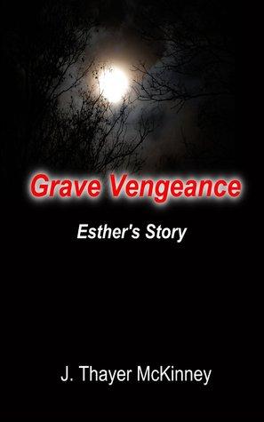 Grave Vengeance: Esthers story  by  J. Thayer McKinney