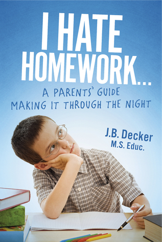 I Hate Homework...: A Parents Guide Making It Through The Night J.B. Decker M.S. Educ.
