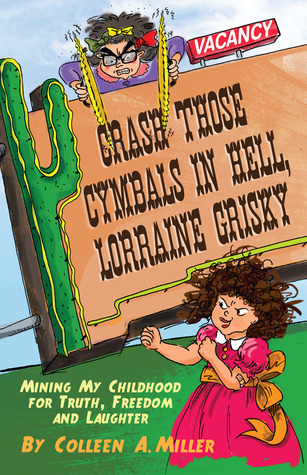 Crash Those Cymbals in Hell, Lorraine Grisky: Mining My Childhood for Truth, Freedom and Laughter Colleen A. Miller
