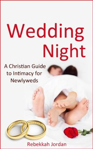 Wedding Night: A Christian Guide to Intimacy for Newlyweds (wedding night, marriage, Christian books, Christian marriage, Christian sex) Rebekkah Jordan