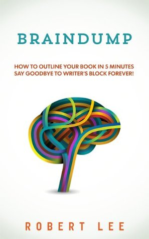 Braindump : Write a book fast and overcome writers block using free mind mapping tools. Robert    Lee