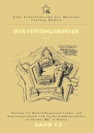 Der Festungskurier Band 13: Beiträge zur Mecklenburgischen Landes- und Regionalgeschichte vom Tag der Landesgeschichte im Oktober 2012 in Dömitz  by  Ernst Munch