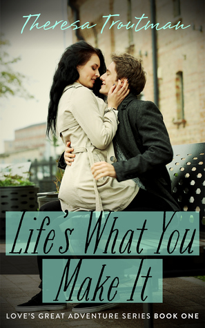 Life's What You Make It (Love's Great Adventure Series #1)