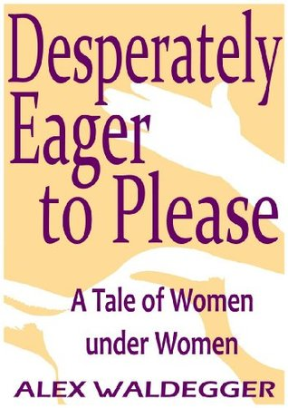Desperately Eager to Please: a Tale of Women under Women  by  Alex Waldegger
