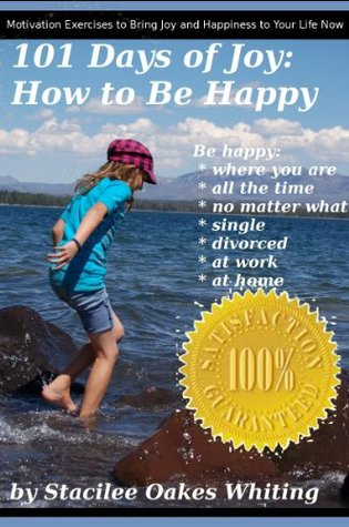 101 Days of Joy: The How to Be Happy Where You Are, All the Time, No Matter What, Whether Youre Married, Single, Divorced, at Work, at Home, or Anywhere Resolutions Book  by  Stacilee Oakes Whiting