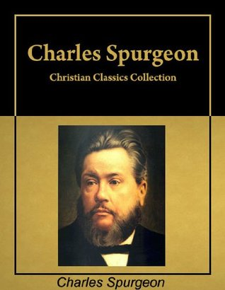 Christian Classics:  Six books  by  Charles Spurgeon in a single collection, with active table of contents by Charles H. Spurgeon