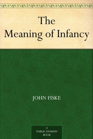The Meaning of Infancy John Fiske