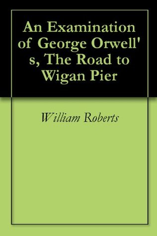An Examination of George Orwells, The Road to Wigan Pier William Roberts
