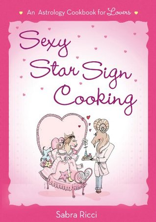 Sexy Star Sign Cooking: An Astrology Cookbook for Lovers  by  Sabra Ricci