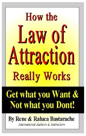 HOW THE LAW OF ATTRACTION REALLY WORKS: Get what you Want & Now what you Dont  by  Rene Bastarache
