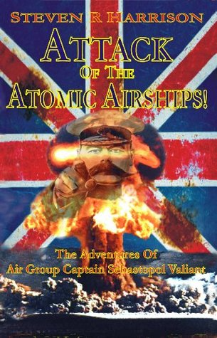 Attack of the Atomic Airships: The Adventures of Air Group Captain Sebastopol Valiant  by  Steven R. Harrison