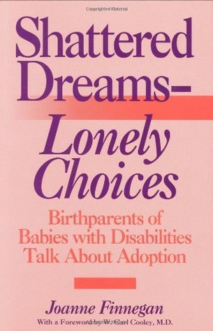 Shattered Dreams--Lonely Choices: Birthparents of Babies with Disabilities Talk About Adoption  by  Joanne Finnegan