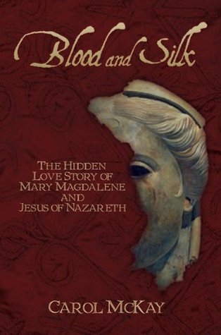 Blood and Silk: The Hidden Love Story of Mary Magdalene and Jesus of Nazareth Carol  McKay