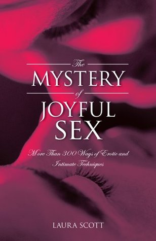 The MYSTERY of JOYFUL SEX: More Than 300 Ways of Erotic and Intimate Techniques  by  Laura Scott