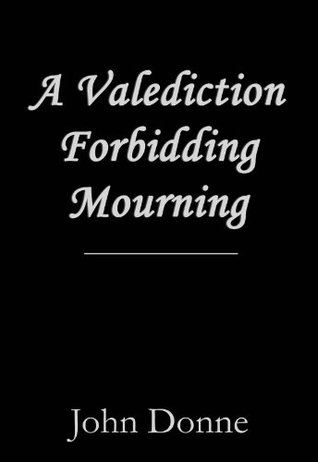 "analysis of a valediction forbidding mourning Analysis john donne's poem ""a valediction: forbidding mourning"" was written as love letter to his wife asking her not to mourn him even thoug he is gone on a."