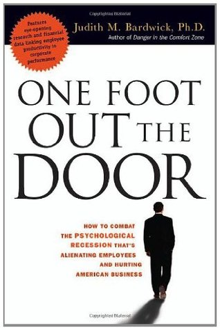 One Foot Out the Door: How to Combat the Psychological Recession Thats Alienating Employees and Hurting American Business  by  Judith M. Bardwick