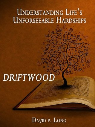 Driftwood - Understanding Lifes Unforeseeable Hardships  by  David  Long