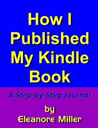 How I Published My Kindle Book: A Step-by-Step Journal  by  Eleanore Miller