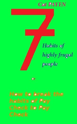 7 Habits of Highly Frugal People OR How to Break the Habits of Pay Check to Pay Check. Cat Payen