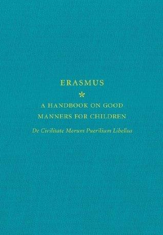 A Handbook on Good Manners for Children: De Civilitate Morum Puerilium Libellus  by  Desiderius Erasmus