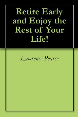Retire Early and Enjoy Your Life!  by  Lawrence  Pearce