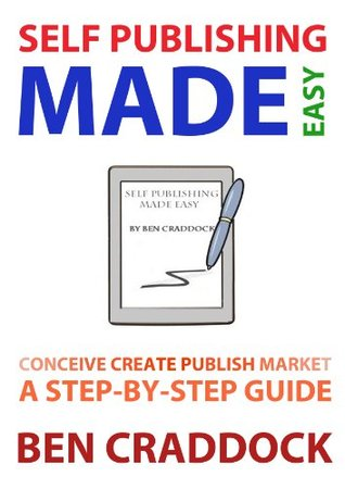 Self Publishing Made Easy: A Step-By-Step Guide to Conceiving, Creating, Publishing and Marketing Your First E-book  by  Ben Craddock