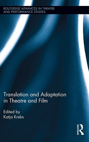 Translation and Adaptation in Theatre and Film  by  Katja Krebs