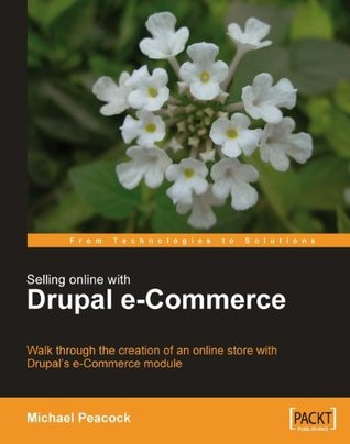 Selling Online with Drupal e-Commerce (From Technologies to Solutions)  by  Michael Peacock