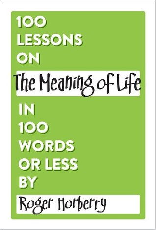 100 Lessons on The Meaning of Life in 100 Words or Less (100 Lessons in 100 Words or Less) Roger Horberry