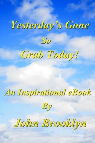 Yesterdays Gone, So Grab Today!  by  John Brooklyn
