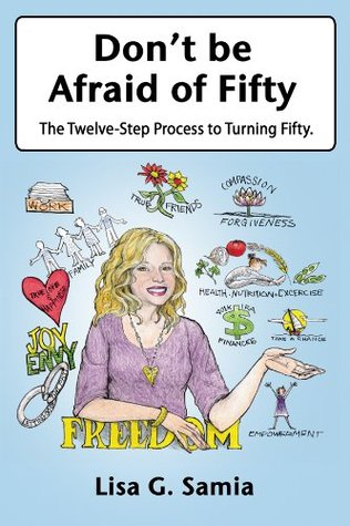 Dont Be Afraid of Fifty: The Twelve Step Process to Turning Fifty  by  Lisa G. Samia