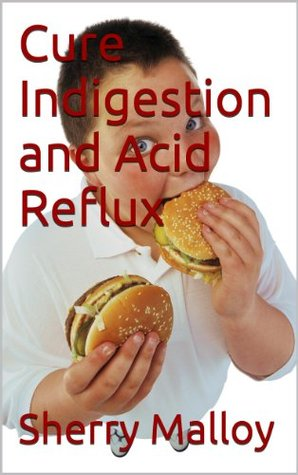 Cure Indigestion and Acid Reflux  by  Sherry Malloy