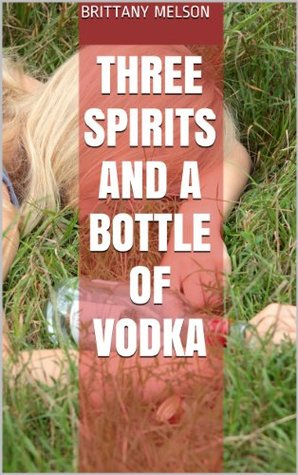 Three Spirits and a Bottle of Vodka  by  Brittany Melson