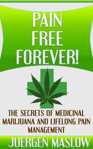 Pain Free Forever!: The Secrets of Medicinal Marijuana and Lifelong Pain Management (Pain, Pain Management, Marijuana, Cancer, Fibromyalgia)