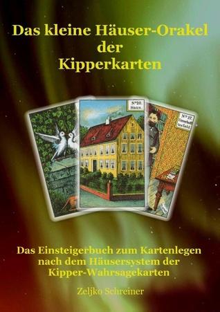 Das kleine Häuser-Orakel der Kipperkarten: Das Einsteigerbuch zum Kartenlegen nach dem Häusersystem der Kipper-Wahrsagekarten  by  Zeljko Schreiner