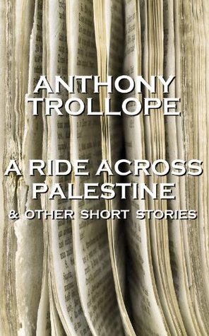 A Ride Across Palestine & Other Short Stories: One of the most successful, respected and revered author of the Victorian Era Anthony Trollope